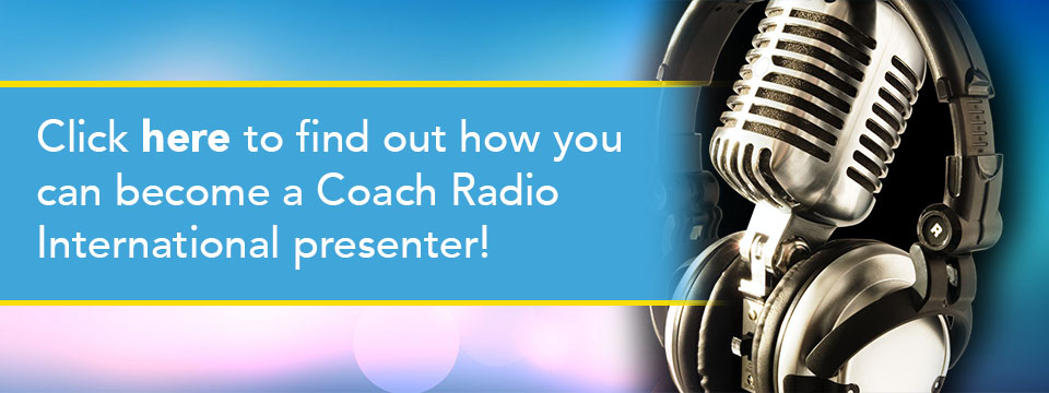 Click here to find out how to become a Coach Radio International Presenter